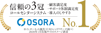 信頼の3冠達成 コールセンターシステム 顧客満足度 サポート体制満足度 導入のしやすさ OSORA 1位 ※インターネット調査(日本トレンドリサーチ調べ)2020年1月実施サイトのイメージ調査